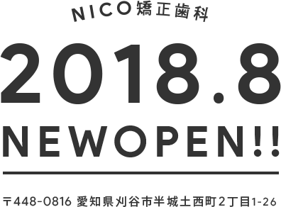 NICO矯正歯科 2018.8 NEW OPEN! 〒448-0816 愛知県刈谷市半城土西町2丁目1-26